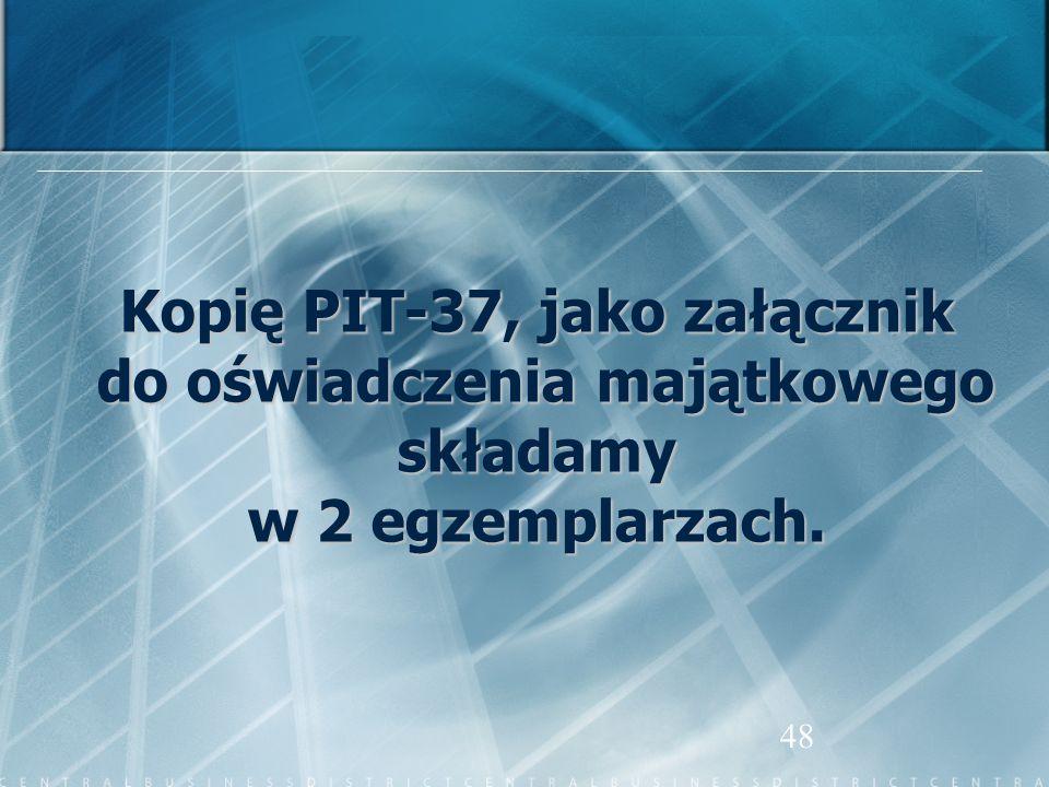 48 Kopię PIT-37, jako załącznik do oświadczenia majątkowego do oświadczenia majątkowegoskładamy w 2 egzemplarzach.