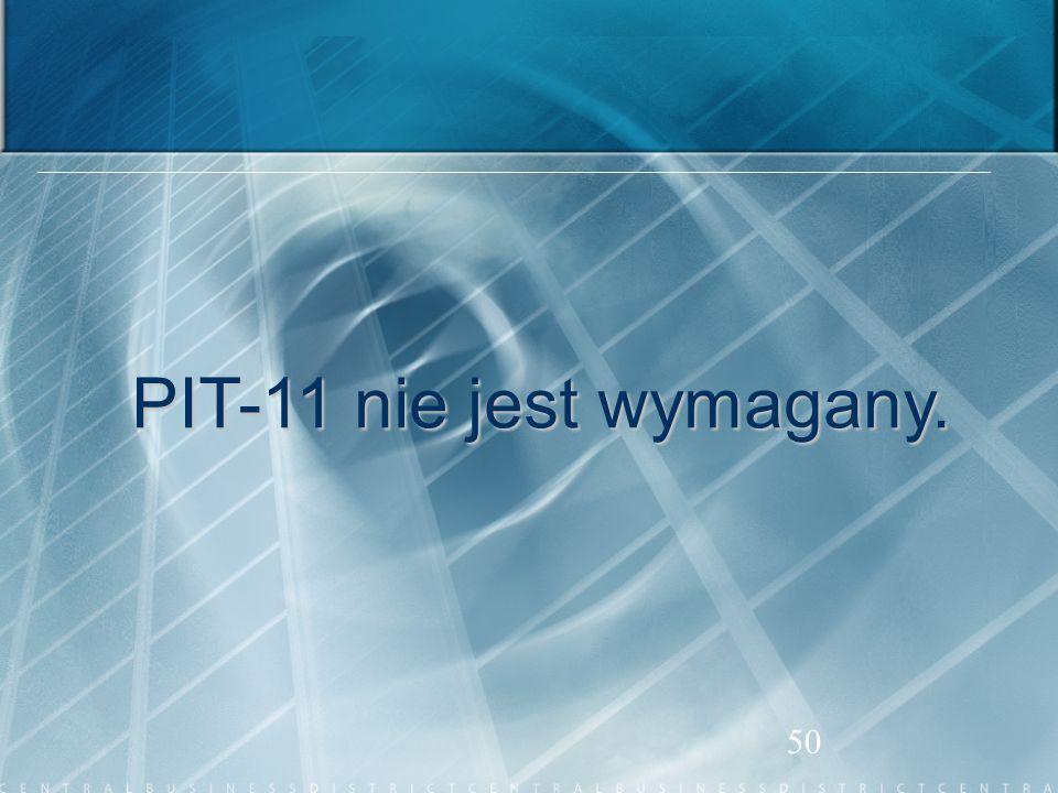 50 PIT-11 nie jest wymagany. PIT-11 nie jest wymagany.