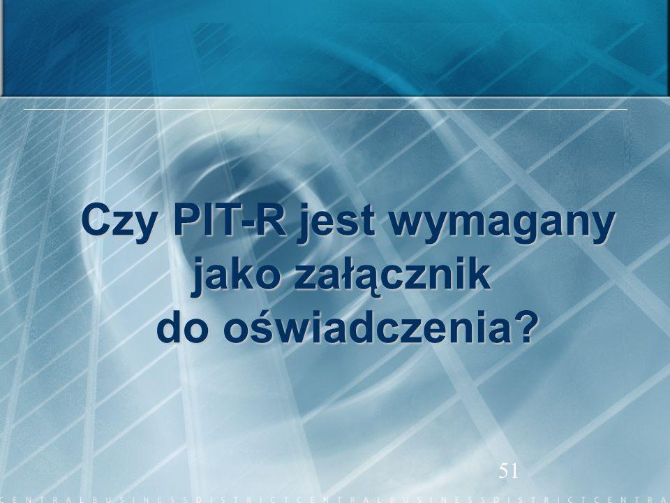 51 Czy PIT-R jest wymagany jako załącznik do oświadczenia?