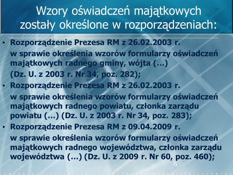6 Wzory oświadczeń majątkowych zostały określone w rozporządzeniach: Rozporządzenie Prezesa RM z 26.02.2003 r. w sprawie określenia wzorów formularzy