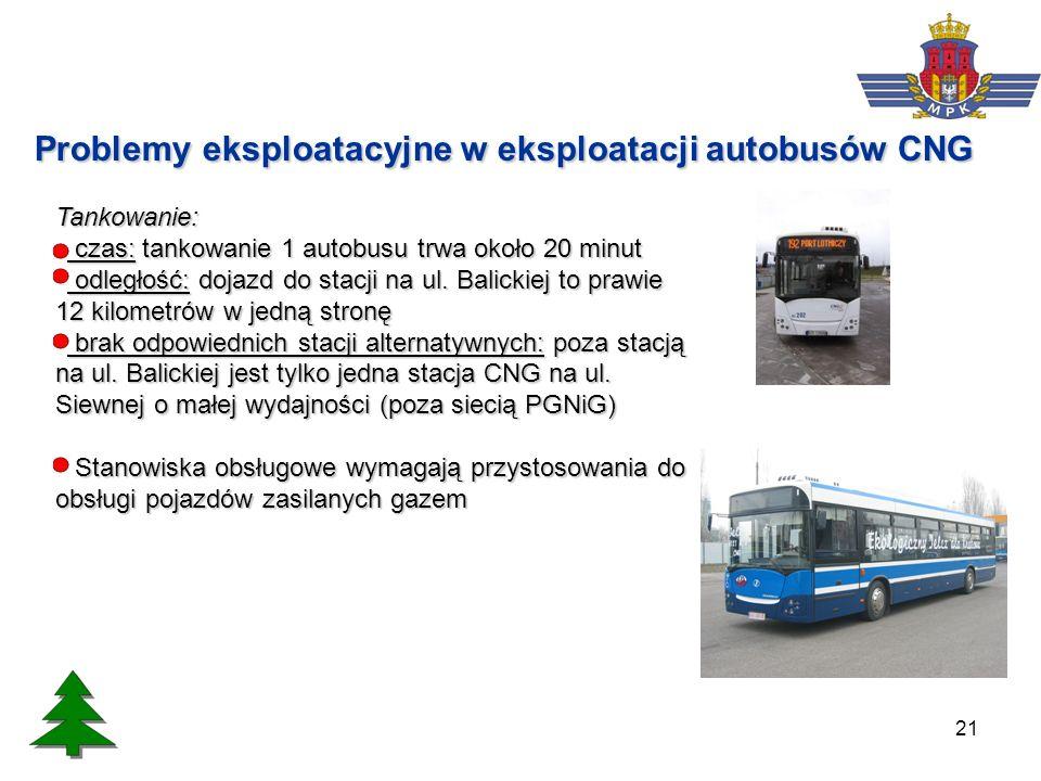 21 Problemy eksploatacyjne w eksploatacji autobusów CNG Tankowanie: czas: tankowanie 1 autobusu trwa około 20 minut czas: tankowanie 1 autobusu trwa o