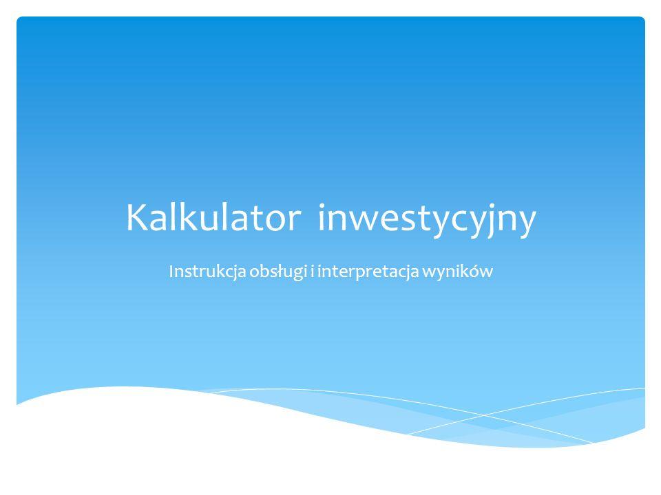 Kalkulator inwestycyjny Instrukcja obsługi i interpretacja wyników