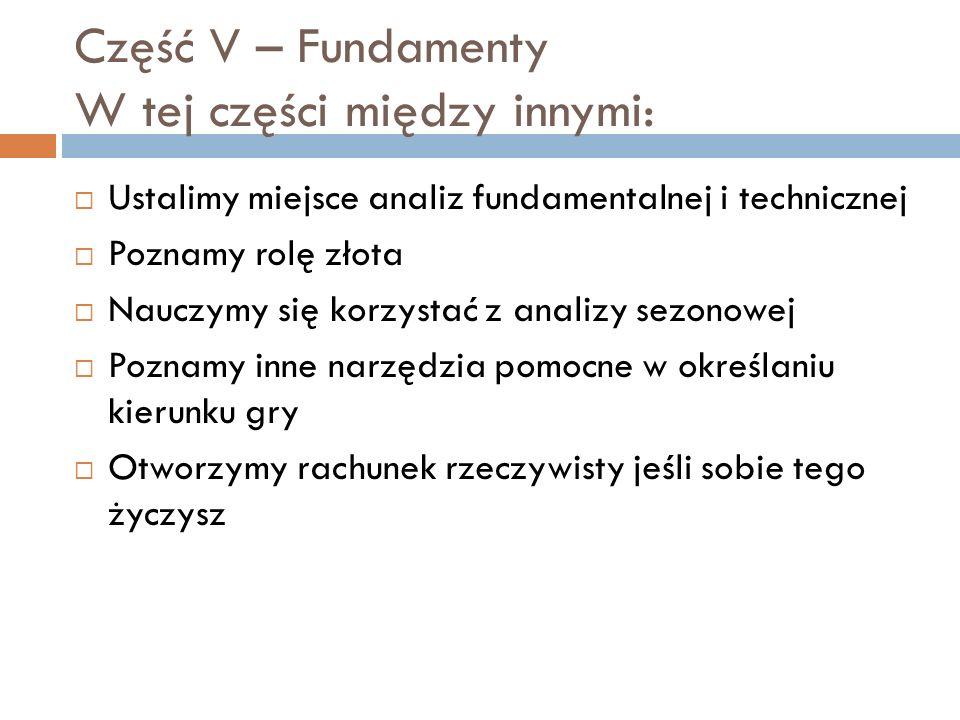 Część V – Fundamenty W tej części między innymi: Ustalimy miejsce analiz fundamentalnej i technicznej Poznamy rolę złota Nauczymy się korzystać z anal