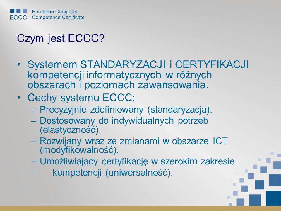 Czym jest ECCC? Systemem STANDARYZACJI i CERTYFIKACJI kompetencji informatycznych w różnych obszarach i poziomach zawansowania. Cechy systemu ECCC: –P