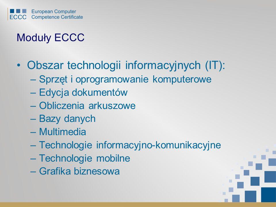 Moduły ECCC Obszar technologii informacyjnych (IT): –Sprzęt i oprogramowanie komputerowe –Edycja dokumentów –Obliczenia arkuszowe –Bazy danych –Multim