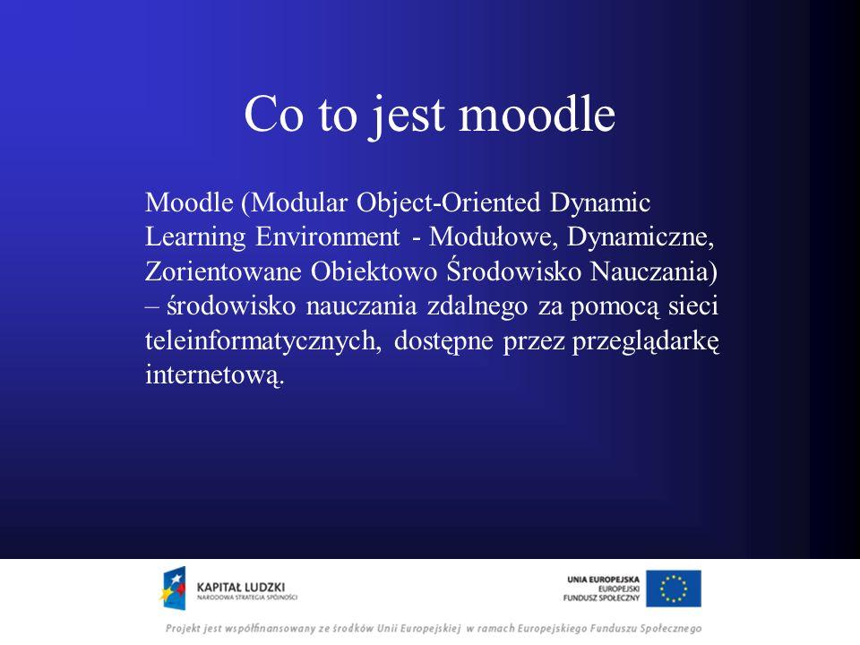 Co to jest moodle Moodle (Modular Object-Oriented Dynamic Learning Environment - Modułowe, Dynamiczne, Zorientowane Obiektowo Środowisko Nauczania) –