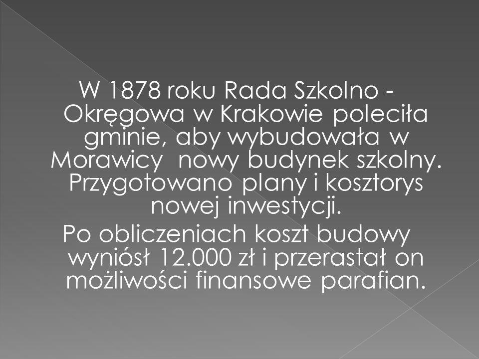 W 1878 roku Rada Szkolno - Okręgowa w Krakowie poleciła gminie, aby wybudowała w Morawicy nowy budynek szkolny.