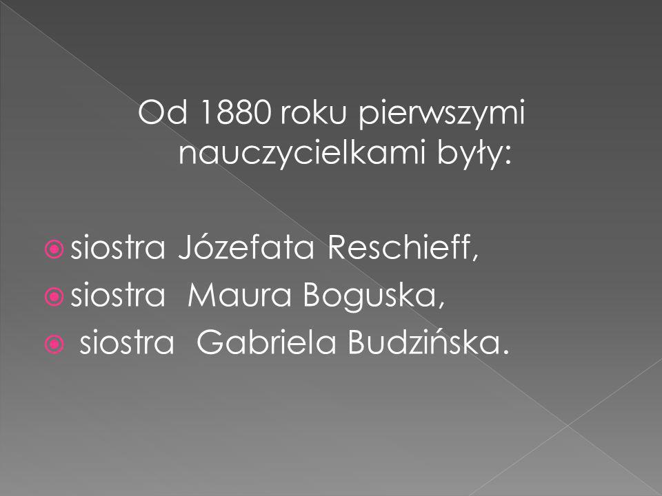 Od 1880 roku pierwszymi nauczycielkami były: siostra Józefata Reschieff, siostra Maura Boguska, siostra Gabriela Budzińska.