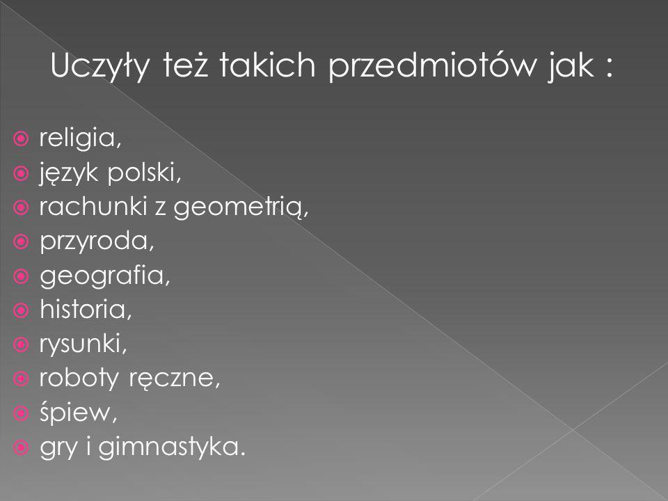 Uczyły też takich przedmiotów jak : religia, język polski, rachunki z geometrią, przyroda, geografia, historia, rysunki, roboty ręczne, śpiew, gry i gimnastyka.