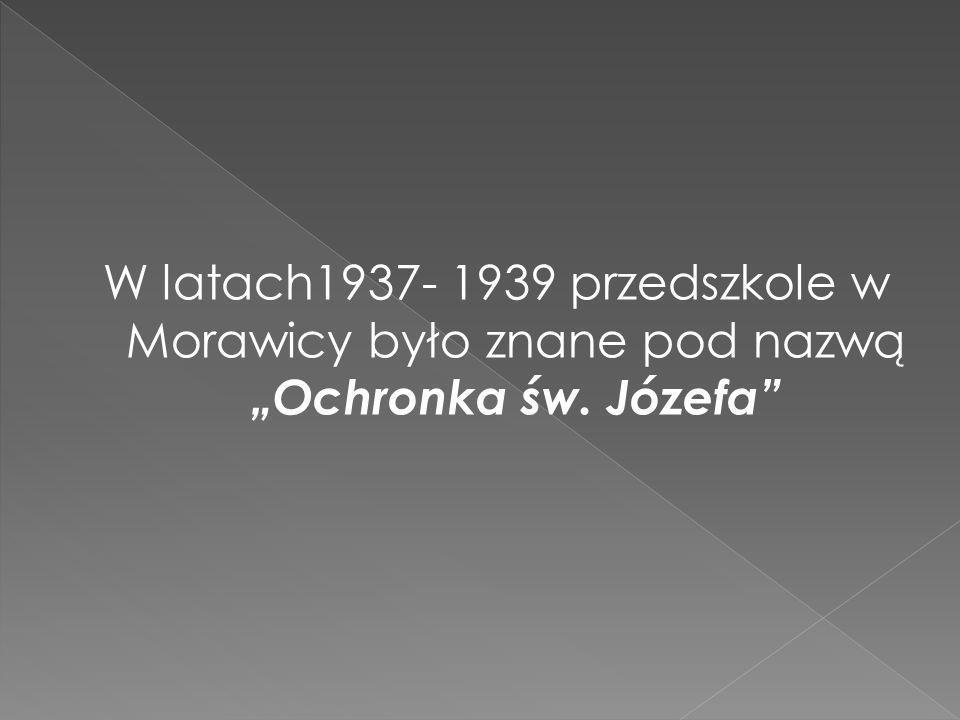 W latach1937- 1939 przedszkole w Morawicy było znane pod nazwą Ochronka św. Józefa