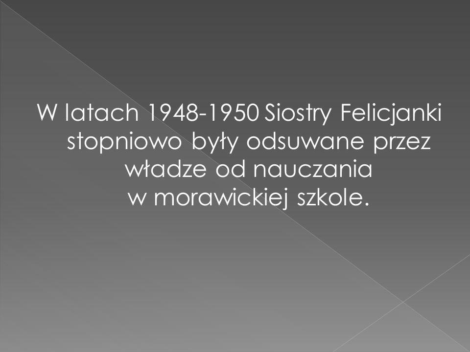 W latach 1948-1950 Siostry Felicjanki stopniowo były odsuwane przez władze od nauczania w morawickiej szkole.