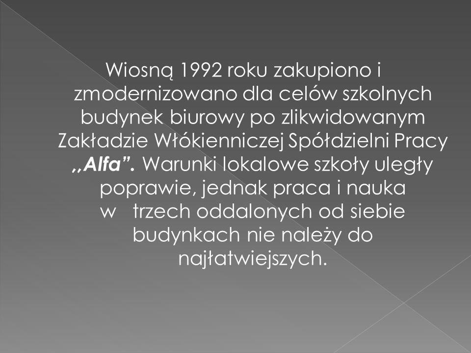 Wiosną 1992 roku zakupiono i zmodernizowano dla celów szkolnych budynek biurowy po zlikwidowanym Zakładzie Włókienniczej Spółdzielni Pracy,,Alfa.
