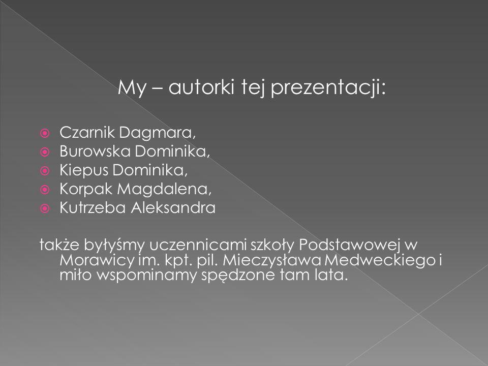 My – autorki tej prezentacji: Czarnik Dagmara, Burowska Dominika, Kiepus Dominika, Korpak Magdalena, Kutrzeba Aleksandra także byłyśmy uczennicami szkoły Podstawowej w Morawicy im.
