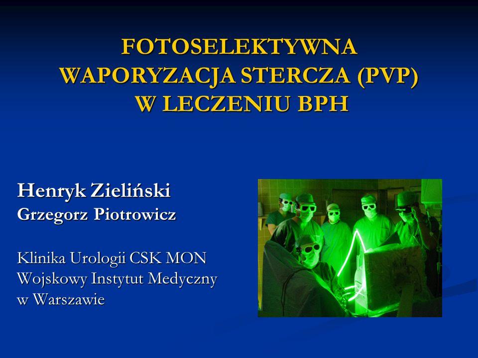 Henryk Zieliński Grzegorz Piotrowicz Klinika Urologii CSK MON Wojskowy Instytut Medyczny w Warszawie FOTOSELEKTYWNA WAPORYZACJA STERCZA (PVP) W LECZEN