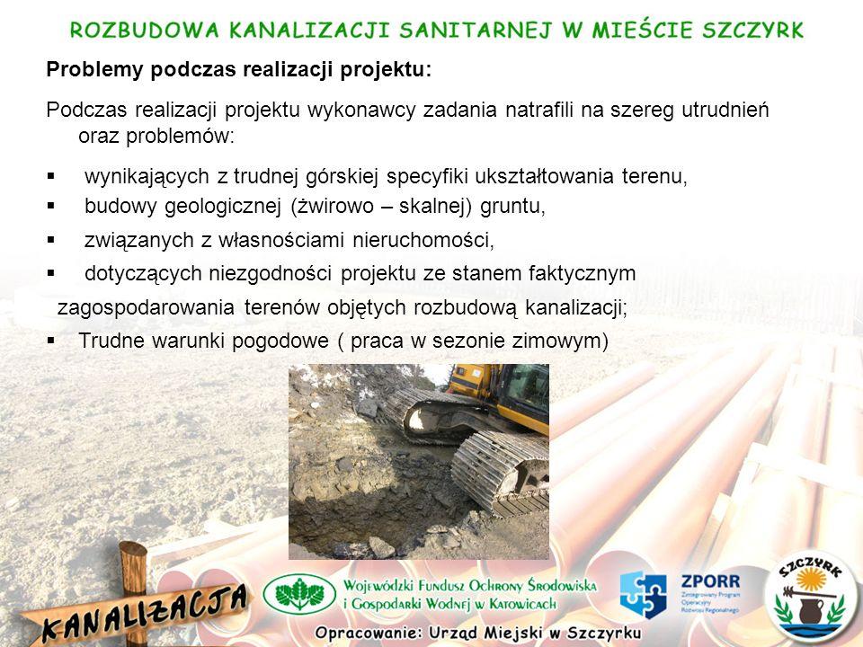 Problemy podczas realizacji projektu: Podczas realizacji projektu wykonawcy zadania natrafili na szereg utrudnień oraz problemów: wynikających z trudnej górskiej specyfiki ukształtowania terenu, budowy geologicznej (żwirowo – skalnej) gruntu, związanych z własnościami nieruchomości, dotyczących niezgodności projektu ze stanem faktycznym zagospodarowania terenów objętych rozbudową kanalizacji; Trudne warunki pogodowe ( praca w sezonie zimowym)
