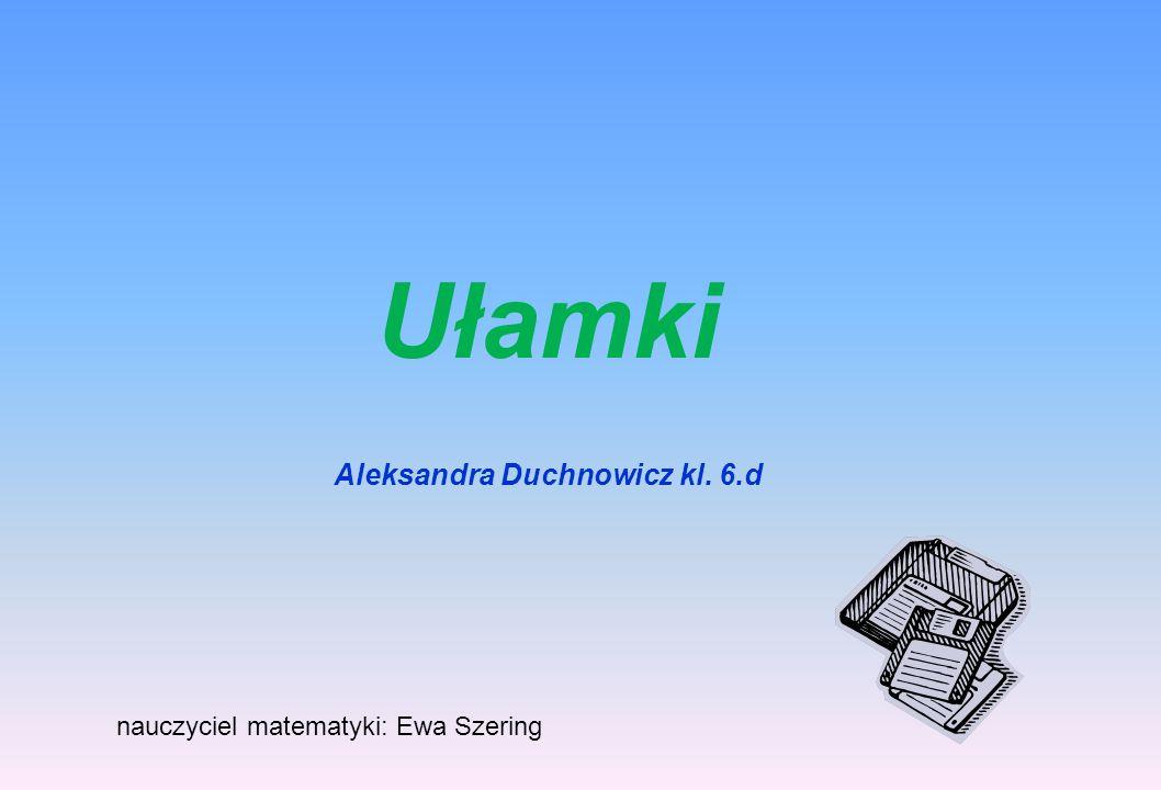 Ułamki Aleksandra Duchnowicz kl. 6.d nauczyciel matematyki: Ewa Szering