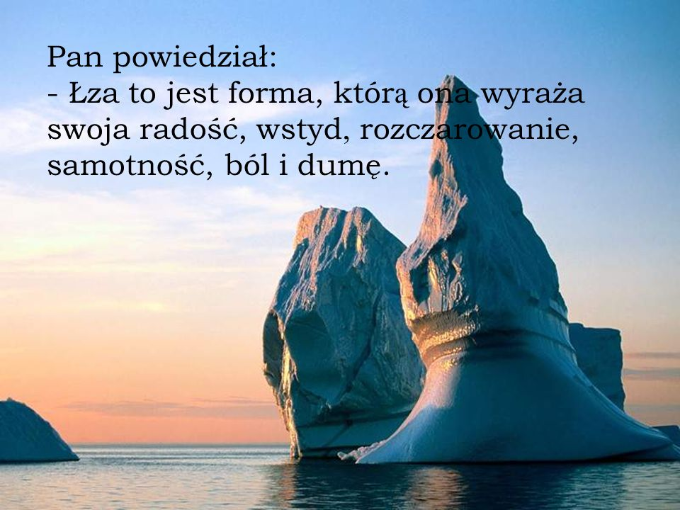 Pan powiedział: - Łza to jest forma, któr ą ona wyraża swoja radość, wstyd, rozczarowanie, samotność, ból i dumę.