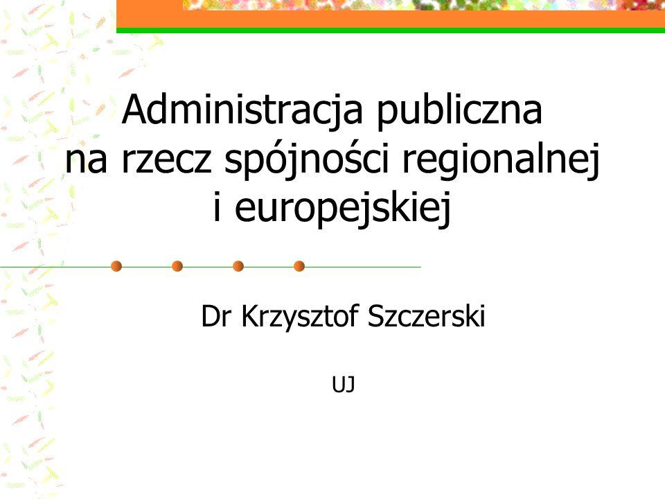 Administracja publiczna na rzecz spójności regionalnej i europejskiej Dr Krzysztof Szczerski UJ