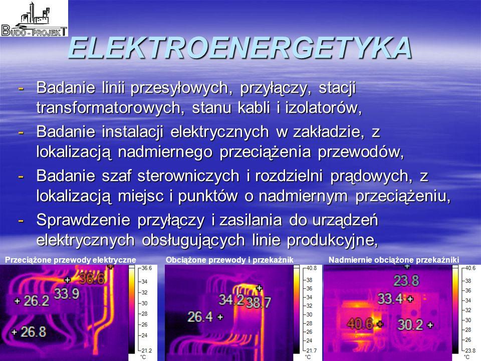 ELEKTROENERGETYKA -Badanie linii przesyłowych, przyłączy, stacji transformatorowych, stanu kabli i izolatorów, -Badanie instalacji elektrycznych w zakładzie, z lokalizacją nadmiernego przeciążenia przewodów, -Badanie szaf sterowniczych i rozdzielni prądowych, z lokalizacją miejsc i punktów o nadmiernym przeciążeniu, -Sprawdzenie przyłączy i zasilania do urządzeń elektrycznych obsługujących linie produkcyjne, Przeciążone przewody elektryczneObciążone przewody i przekaźnikNadmiernie obciążone przekaźniki