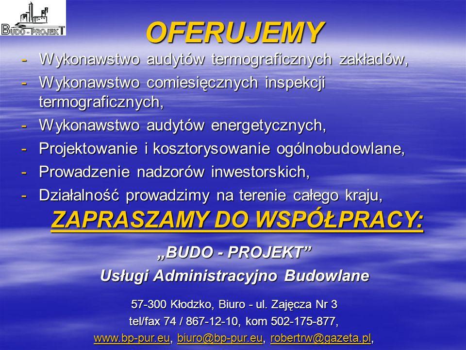 OFERUJEMY -Wykonawstwo audytów termograficznych zakładów, -Wykonawstwo comiesięcznych inspekcji termograficznych, -Wykonawstwo audytów energetycznych, -Projektowanie i kosztorysowanie ogólnobudowlane, -Prowadzenie nadzorów inwestorskich, -Działalność prowadzimy na terenie całego kraju, ZAPRASZAMY DO WSPÓŁPRACY: BUDO - PROJEKT Usługi Administracyjno Budowlane 57-300 Kłodzko, Biuro - ul.
