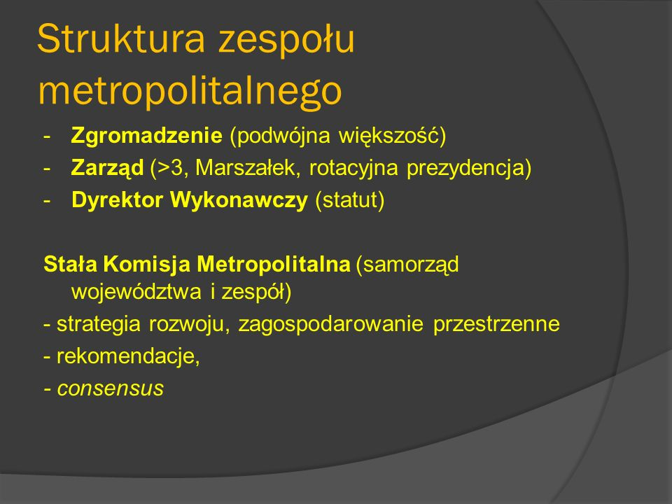 Struktura zespołu metropolitalnego -Zgromadzenie (podwójna większość) -Zarząd (>3, Marszałek, rotacyjna prezydencja) -Dyrektor Wykonawczy (statut) Stała Komisja Metropolitalna (samorząd województwa i zespół) - strategia rozwoju, zagospodarowanie przestrzenne - rekomendacje, - consensus