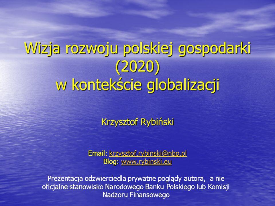 Wizja rozwoju polskiej gospodarki (2020) w kontekście globalizacji Krzysztof Rybiński Email: krzysztof.rybinski@nbp.pl krzysztof.rybinski@nbp.pl Blog: