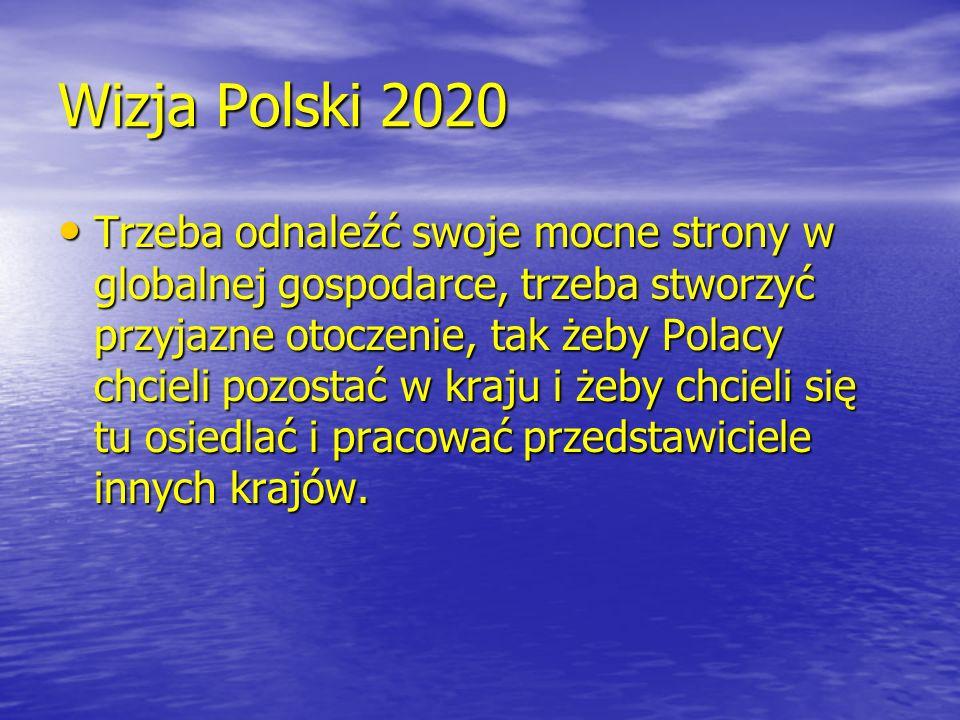 Wizja Polski 2020 Trzeba odnaleźć swoje mocne strony w globalnej gospodarce, trzeba stworzyć przyjazne otoczenie, tak żeby Polacy chcieli pozostać w k