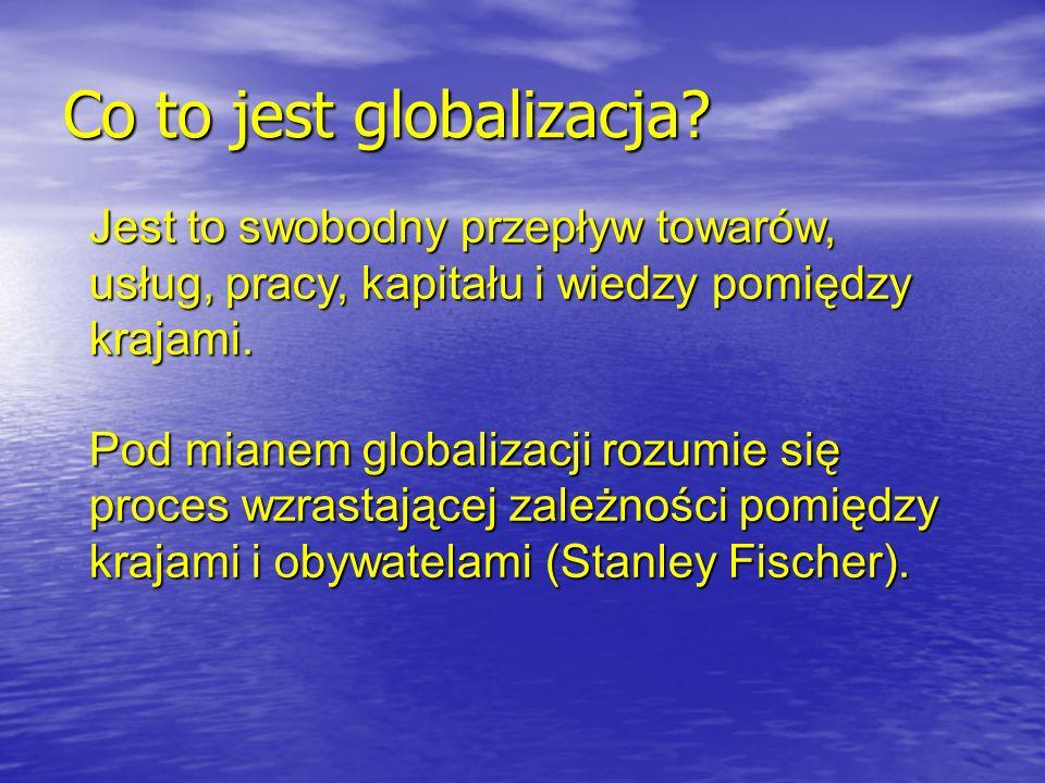 Co to jest globalizacja? Jest to swobodny przepływ towarów, usług, pracy, kapitału i wiedzy pomiędzy krajami. Pod mianem globalizacji rozumie się proc