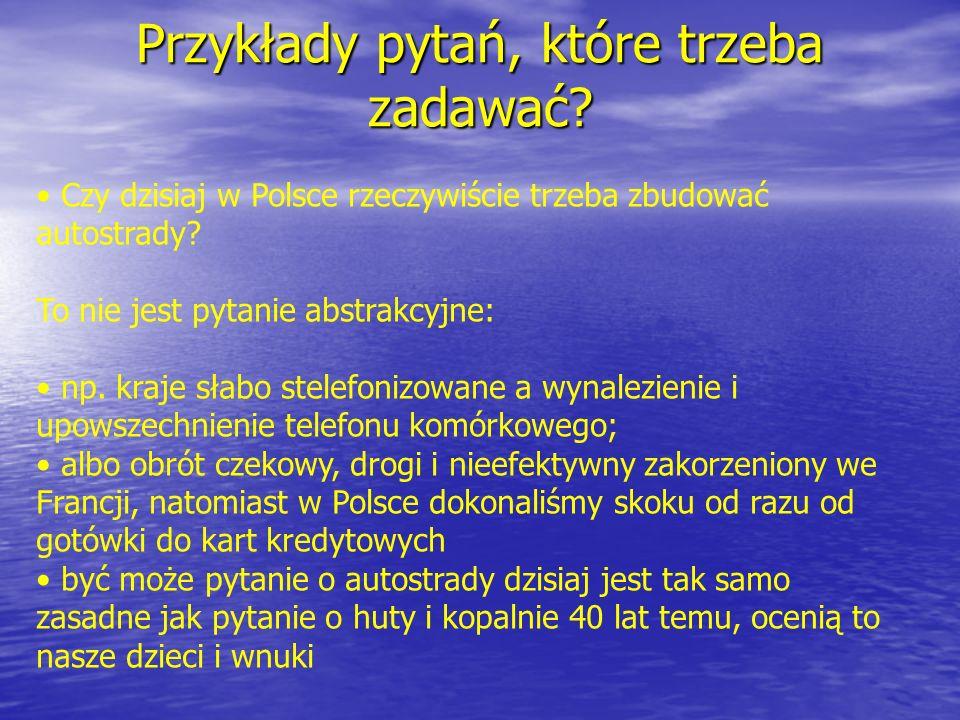 Przykłady pytań, które trzeba zadawać? Czy dzisiaj w Polsce rzeczywiście trzeba zbudować autostrady? To nie jest pytanie abstrakcyjne: np. kraje słabo