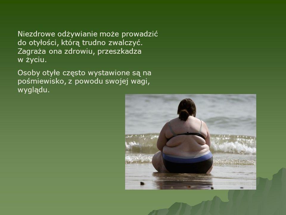 Niezdrowe odżywianie może prowadzić do otyłości, którą trudno zwalczyć. Zagraża ona zdrowiu, przeszkadza w życiu. Osoby otyłe często wystawione są na