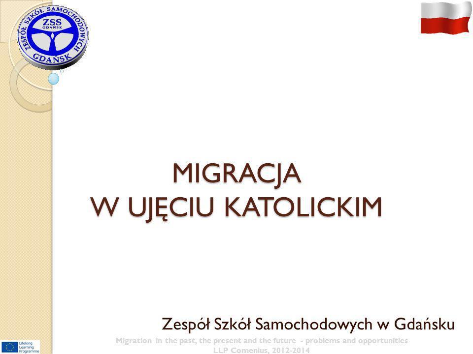 MIGRACJA W UJĘCIU KATOLICKIM Zespół Szkół Samochodowych w Gdańsku Migration in the past, the present and the future - problems and opportunities LLP C