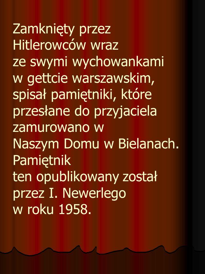 Zamknięty przez Hitlerowców wraz ze swymi wychowankami w gettcie warszawskim, spisał pamiętniki, które przesłane do przyjaciela zamurowano w Naszym Do