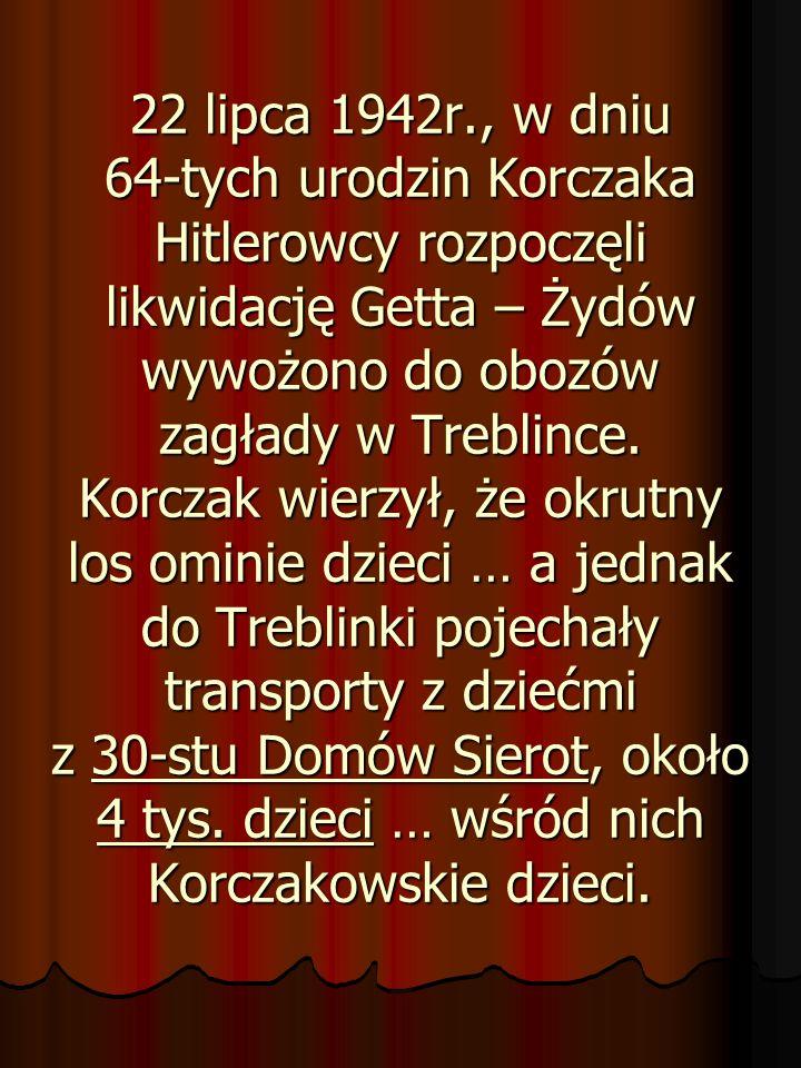 22 lipca 1942r., w dniu 64-tych urodzin Korczaka Hitlerowcy rozpoczęli likwidację Getta – Żydów wywożono do obozów zagłady w Treblince. Korczak wierzy