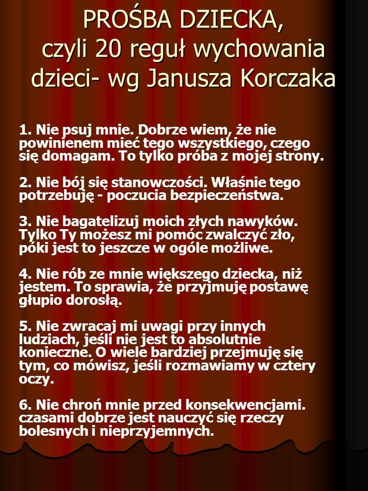 PROŚBA DZIECKA, czyli 20 reguł wychowania dzieci- wg Janusza Korczaka 1. Nie psuj mnie. Dobrze wiem, że nie powinienem mieć tego wszystkiego, czego si