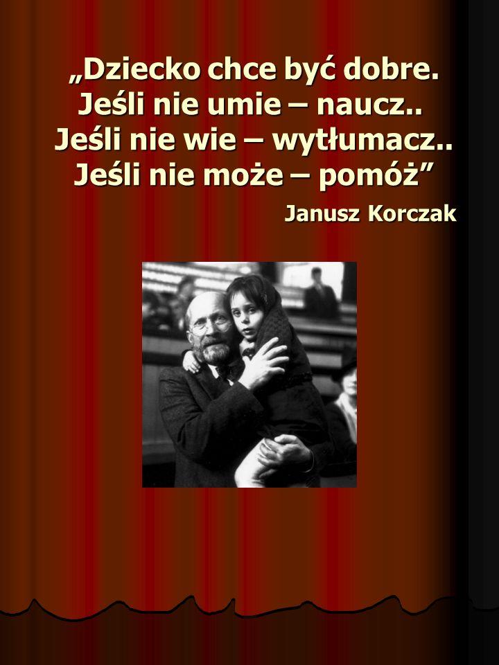 Dziecko chce być dobre. Jeśli nie umie – naucz.. Jeśli nie wie – wytłumacz.. Jeśli nie może – pomóż Janusz Korczak