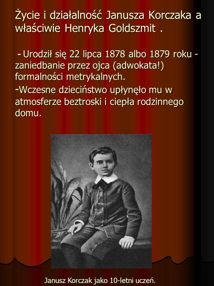 Życie i działalność Janusza Korczaka a właściwie Henryka Goldszmit. - Urodził się 22 lipca 1878 albo 1879 roku - zaniedbanie przez ojca (adwokata!) fo