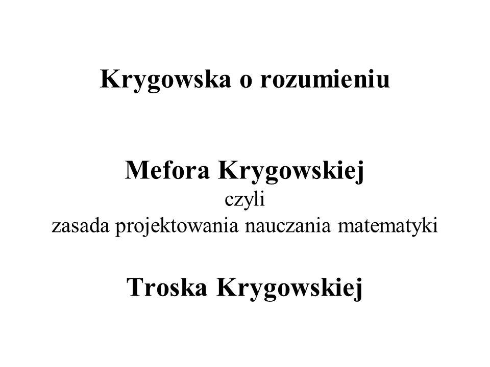 Krygowska o rozumieniu Mefora Krygowskiej czyli zasada projektowania nauczania matematyki Troska Krygowskiej