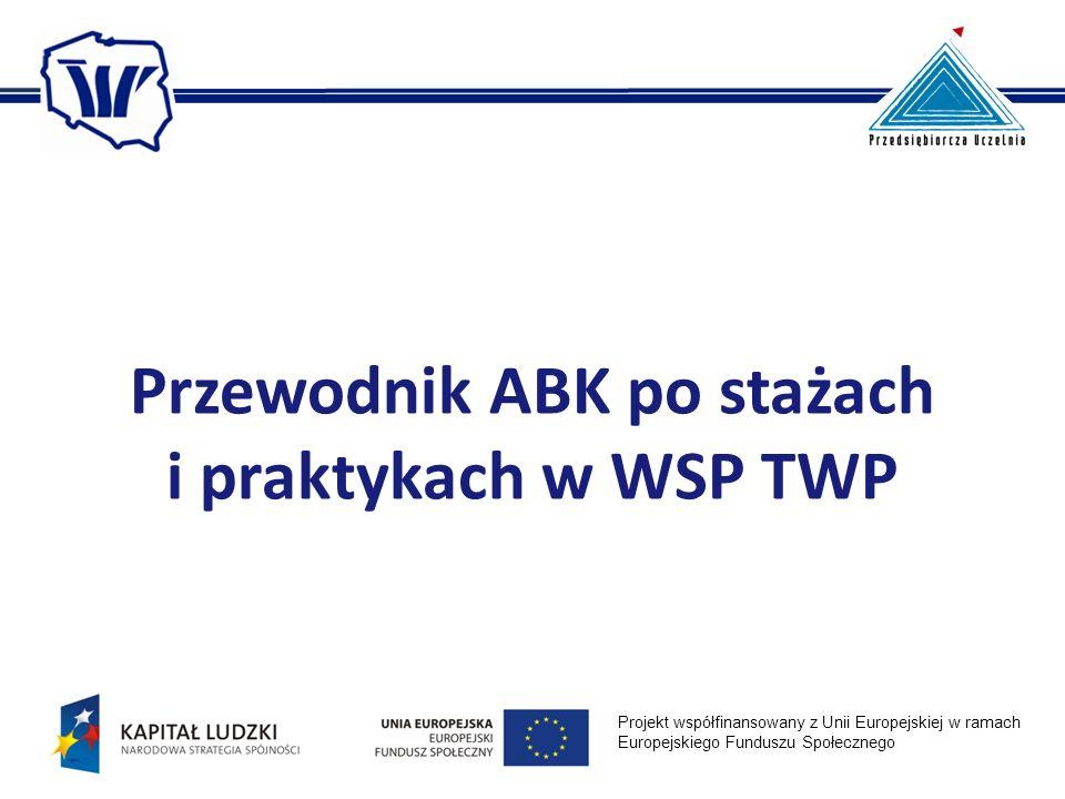 Przewodnik ABK po stażach i praktykach w WSP TWP Projekt współfinansowany z Unii Europejskiej w ramach Europejskiego Funduszu Społecznego