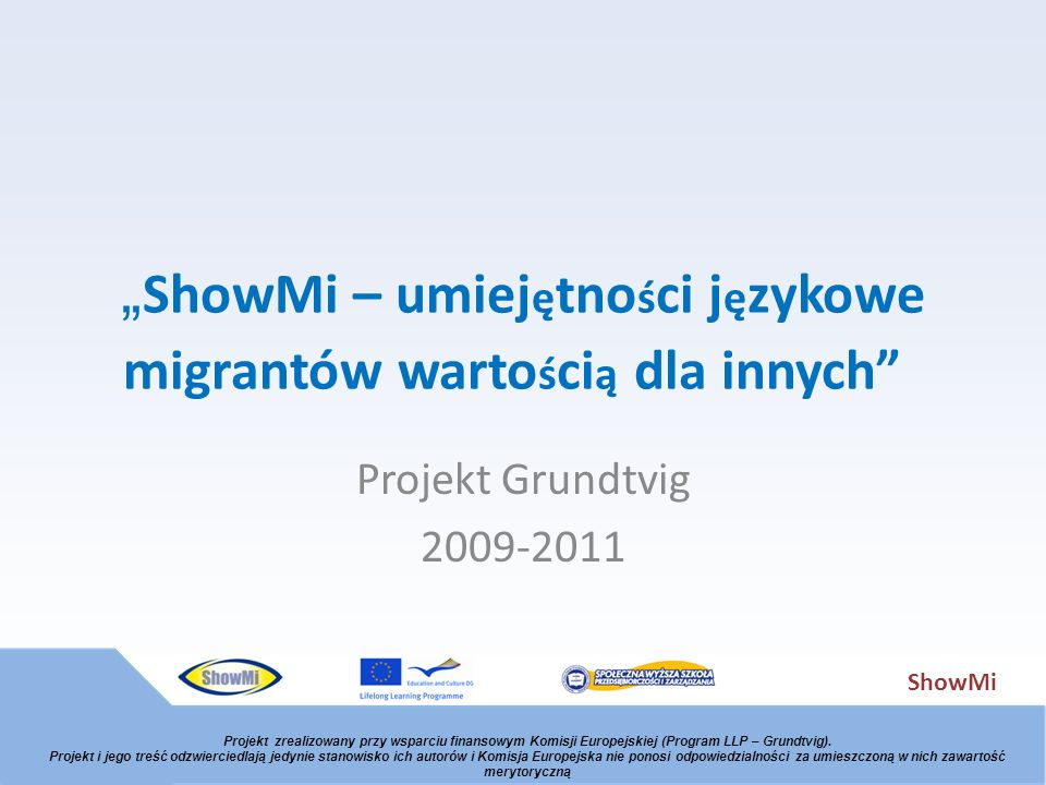 ShowMi ShowMi – umiej ę tno ś ci j ę zykowe migrantów warto ś ci ą dla innych Projekt Grundtvig 2009-2011 Projekt zrealizowany przy wsparciu finansowy