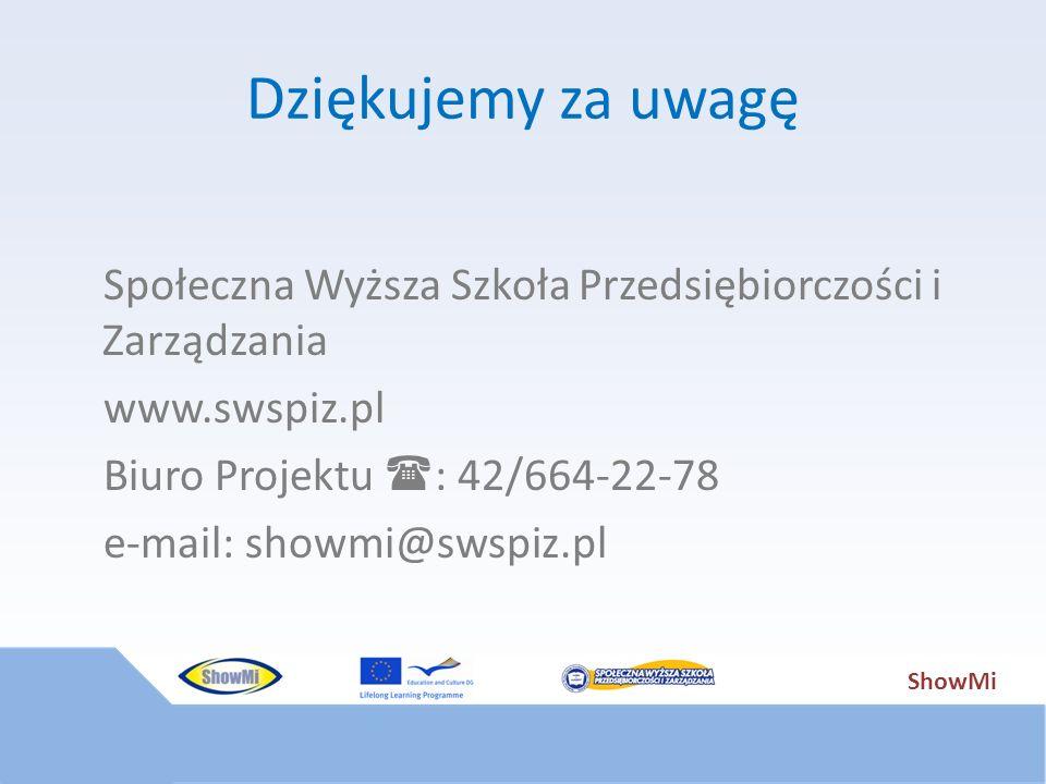 ShowMi Dziękujemy za uwagę Społeczna Wyższa Szkoła Przedsiębiorczości i Zarządzania www.swspiz.pl Biuro Projektu : 42/664-22-78 e-mail: showmi@swspiz.