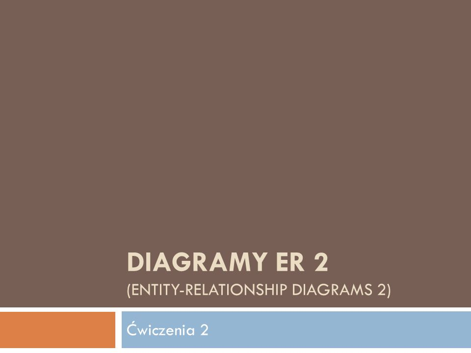 DIAGRAMY ER 2 (ENTITY-RELATIONSHIP DIAGRAMS 2) Ćwiczenia 2