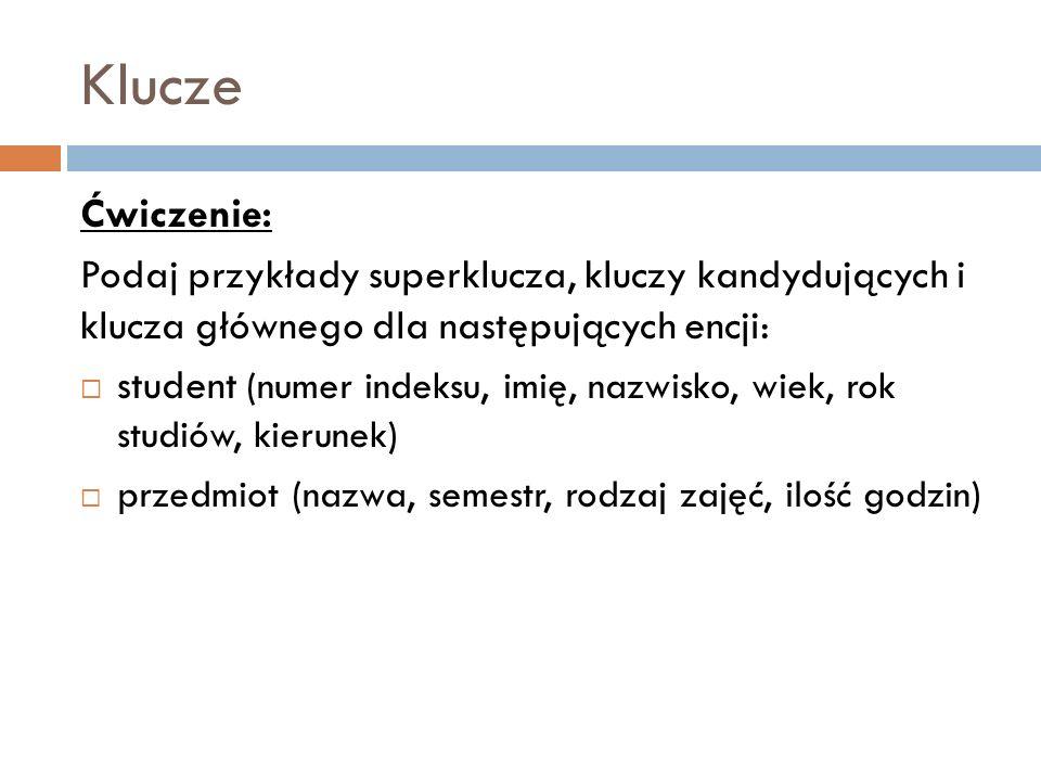 Ćwiczenie: Podaj przykłady superklucza, kluczy kandydujących i klucza głównego dla następujących encji: student (numer indeksu, imię, nazwisko, wiek,