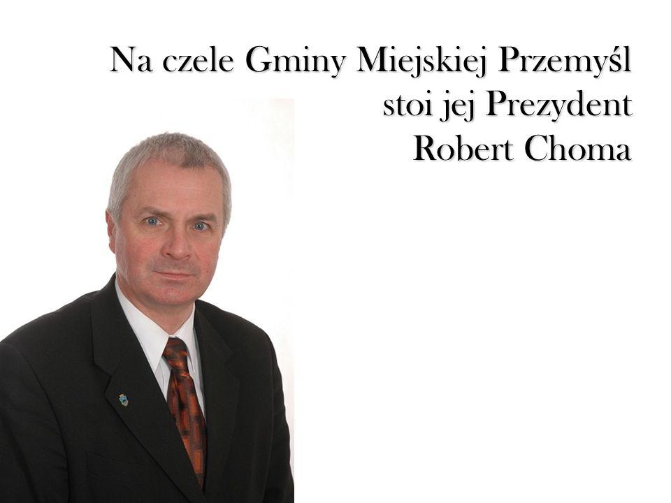 Na czele Gminy Miejskiej Przemy ś l stoi jej Prezydent Robert Choma