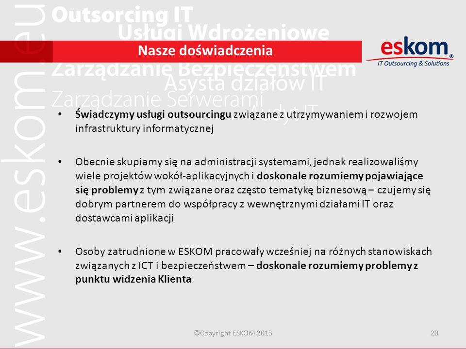 ©Copyright ESKOM 201320 Nasze doświadczenia Świadczymy usługi outsourcingu związane z utrzymywaniem i rozwojem infrastruktury informatycznej Obecnie s