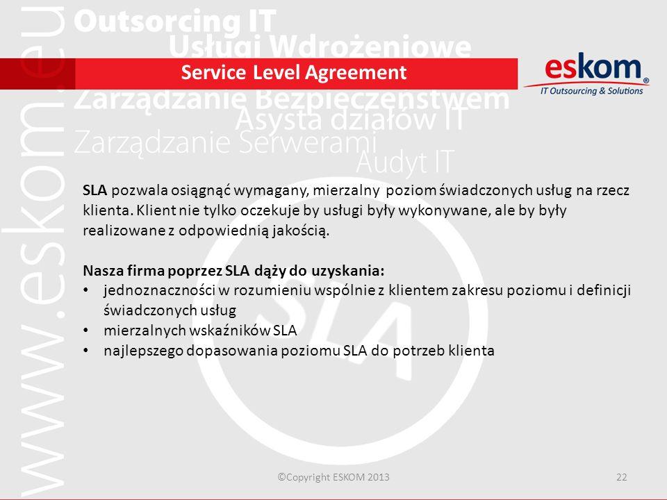 ©Copyright ESKOM 201322 Service Level Agreement SLA pozwala osiągnąć wymagany, mierzalny poziom świadczonych usług na rzecz klienta. Klient nie tylko