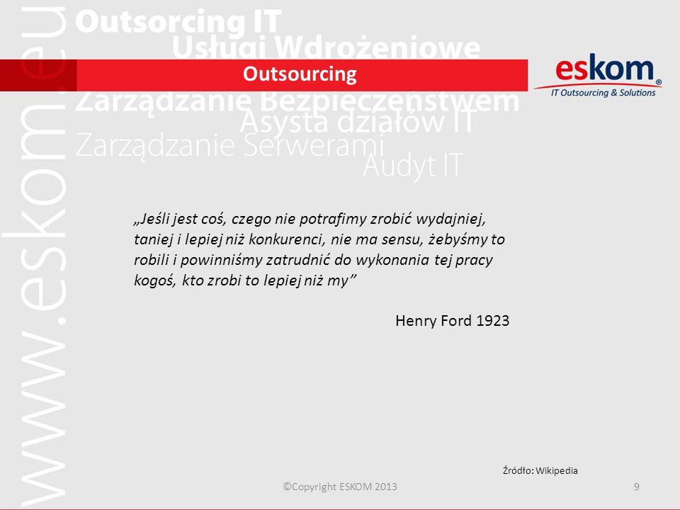 ©Copyright ESKOM 20139 Outsourcing Jeśli jest coś, czego nie potrafimy zrobić wydajniej, taniej i lepiej niż konkurenci, nie ma sensu, żebyśmy to robi