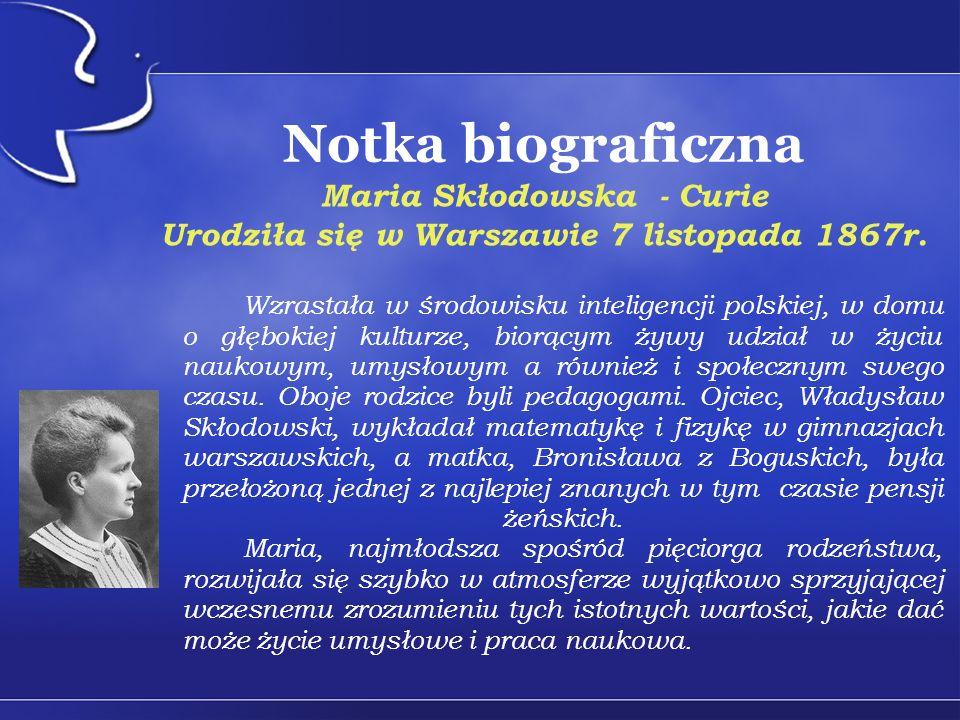 Notka biograficzna Maria Skłodowska - Curie Urodziła się w Warszawie 7 listopada 1867r. Wzrastała w środowisku inteligencji polskiej, w domu o głęboki
