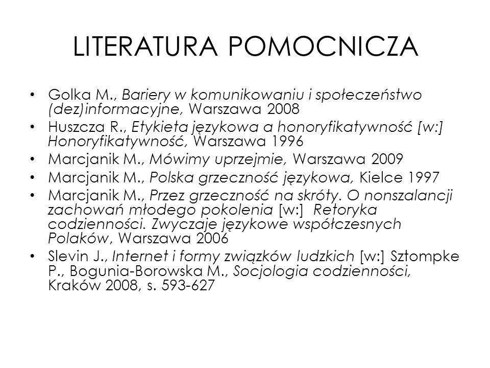 LITERATURA POMOCNICZA Golka M., Bariery w komunikowaniu i społeczeństwo (dez)informacyjne, Warszawa 2008 Huszcza R., Etykieta językowa a honoryfikatyw
