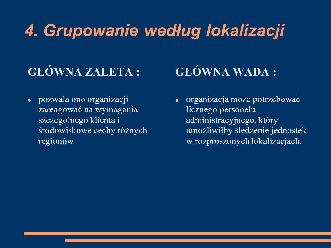 4. Grupowanie według lokalizacji GŁÓWNA ZALETA : pozwala ono organizacji zareagować na wymagania szczególnego klienta i środowiskowe cechy różnych reg