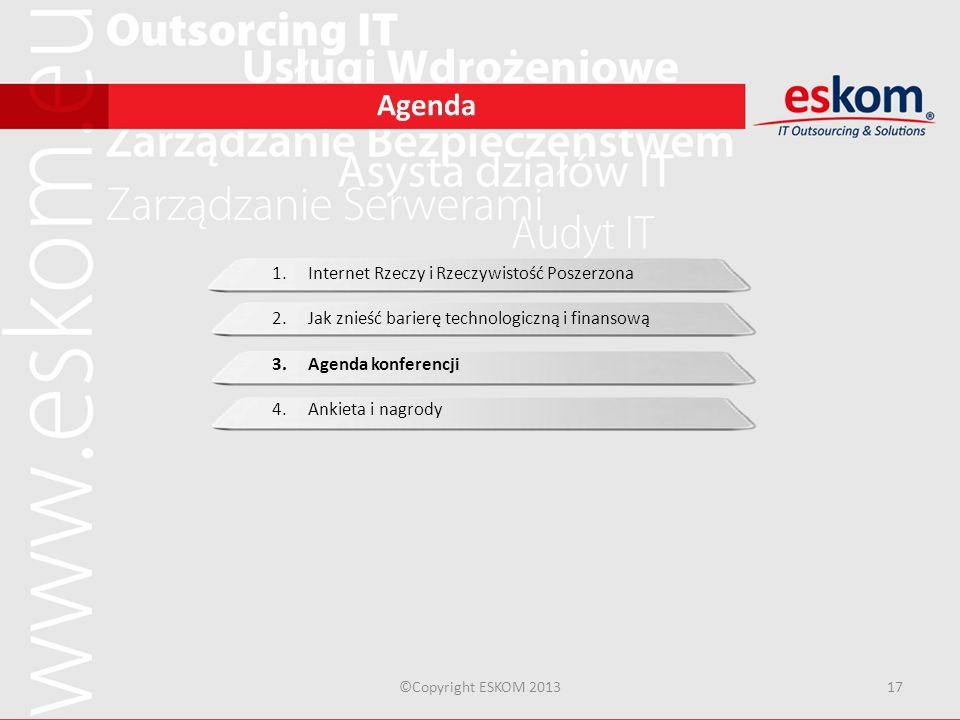 Agenda ©Copyright ESKOM 201317 1.Internet Rzeczy i Rzeczywistość Poszerzona 2.Jak znieść barierę technologiczną i finansową 3.Agenda konferencji 4.Ank